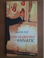 Amos Oz - Cum sa lecuiesti un fanatic