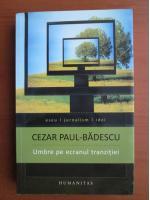 Anticariat: Cezar Paul Badescu - Umbre pe ecranul tranzitiei