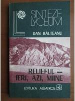 Anticariat: Dan Balteanu - Relieful ieri, azi, maine
