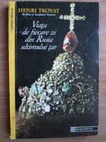 Anticariat: Henri Troyat -  Viata de fiecare zi din Rusia ultimului tar