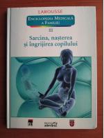 Larousse. Enciclopedia medicala a familiei - vol. 3 - Sarcina, nasterea si ingrijirea copilului