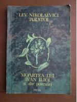 Lev Tolstoi - Moartea lui Ivan Ilici si alte povestiri