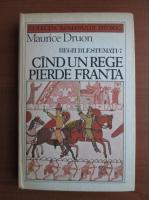 Anticariat: Maurice Druon - Regii blestemati 7. Cand un rege pierde Franta
