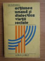 Ion Tudosescu - Actiunea umana si dialectica vietii sociale