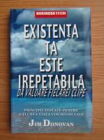 Anticariat: Jim Donovan - Existenta ta este irepetabila. Da valoare fiecarei clipe. Principii testate pentru a-ti crea viata visurilor tale