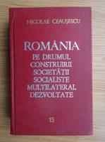 Nicolae Ceausescu - Romania pe drumul construirii societatii socialiste multilateral dezvoltate (volumul 13)