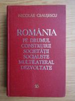 Nicolae Ceausescu - Romania pe drumul construirii societatii socialiste multilateral dezvoltate (volumul 16)