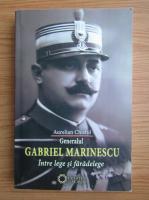Aurelian Chistol - Generalul Gabriel Marinescu. Intre lege si faradelege