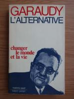 Anticariat: Roger Garaudy - L'alternative. Changer le monde et la vie