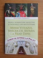 Dan Silviu Boerescu - Marii Domnitori munteni si pasiunile lor mistuitoare. Mihai Viteazul, Mircea cel Batran si Vlad Tepes