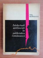 Anticariat: Titu Georgescu - Intelectuali antifascisti in publicistica romaneasca