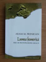 Anticariat: Aram M. Frenkian - Lumea homerica. Eseu de protofilosofie greaca