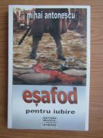 Anticariat: Mihai Antonescu - Esafod pentru iubire