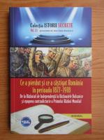 Anticariat: Dan Silviu Boerescu - Ce a pierdut si ce a castigat Romania in perioada 1877-1918. De la Razboiul de Independenta la Razboaiele Balcanice (volumul 53)