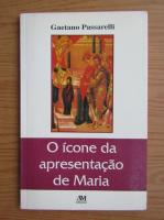 Anticariat: Gaetano Passarelli - O iconde da apresentacao de Maria