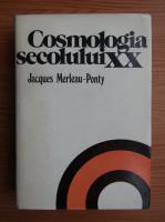 Anticariat: Jacques Merleau Ponty - Cosmologia secolului XX. Studiu epistemologic si istoric al teoriilor cosmologice contemporane