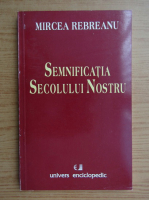 Anticariat: Mircea Rebreanu - Semnificatia secolului nostru