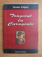 Nicolae Draghici - Tragicul la Caragiale