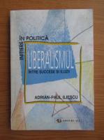 Adrian Paul Iliescu - Liberalismul intre succese si iluzii