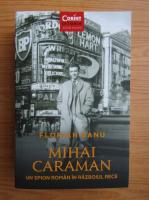 Florian Banu - Mihai Caraman. Un spion roman in Razboiul Rece