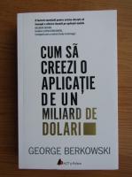 Anticariat: George Berkowski - Cum sa creezi o aplicatie de un miliard de dolari