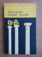 Paul Tutungiu - Dialoguri despre teatru