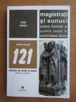 Vlad Nistor - Magistrati si eucnuci, putere formala si putere reala in antichitatea tarzie