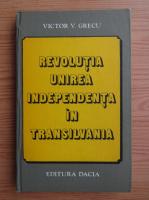 Victor V. Grecu - Revolutia, Unirea, Independenta in Transilvania