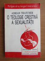 Adrian Thatcher - O teologie crestina a sexualitatii