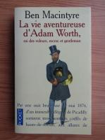 Anticariat: Ben Macintyre - La vie aventureuse d'Adam Worth