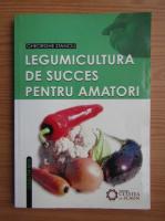 Gheorghe Stanciu - Legumicultura de succes pentru amatori
