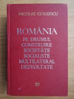 Nicolae Ceausescu - Romania pe drumul construirii societatii socialiste multilaterale dezvoltate (volumul 10)