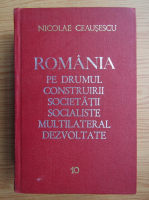Anticariat: Nicolae Ceausescu - Romania pe drumul construirii societatii socialiste multilaterale dezvoltate (volumul 10)