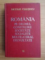 Nicolae Ceausescu - Romania pe drumul construirii societatii socialiste multilaterale dezvoltate (volumul 14)