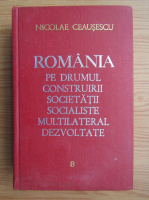 Nicolae Ceausescu - Romania pe drumul construirii societatii socialiste multilaterale dezvoltate (volumul 8)