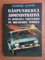 Teodor Tudor - Raspunderea administrativa in domeniul circulatiei pe drumurile publice
