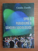 Anticariat: Catalin Zamfir - Spre o paradigma a gandirii sociologice