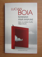 Lucian Boia - Intrebari fara raspuns sau cu prea multe raspunsuri