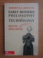 Anticariat: Robert R. A. Arnautu - Early modern philosophy of technology. Bacon and Descartes