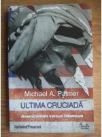 Michael A. Palmer - Ultima cruciada. Americanism versus Islamism