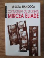 Mircea Handoca - Convorbiri cu si despre Mircea Eliade