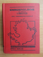 Ion Chiricuta - Cancerologie, volumul 1. Cancerologie generala