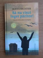 Anticariat: Jutta Richter - Sa nu vinzi inger pazitor!