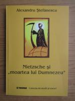 Alexandru Stefanescu - Nietzsche si moartea lui Dumnezeu