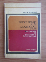 Anticariat: Victor Vascenco - Dificultati ale lexicului rus. Elemente de semantica contrastiva