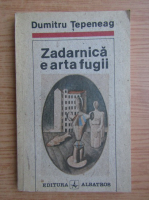 Anticariat: Dumitru Tepeneag - Zadarnica e arta fugii