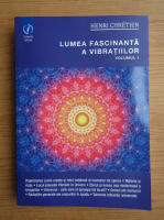 Anticariat: Henri Chretien - Lumea fascinanta a vibratiilor (volumul 1)