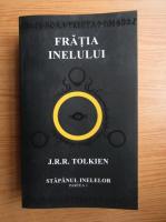 J. R. R. Tolkien - Fratia inelului. Stapanul inelelor. (volumul 1)