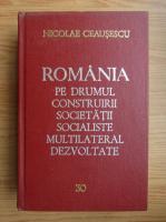 Nicolae Ceausescu - Romania pe drumul construirii societatii socialiste multilaterale dezvoltate (volumul 30)