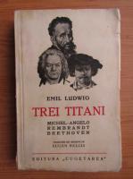 Emil Ludwig - Trei titani. Michelangelo, Rembrandt, Beethoven (1929)